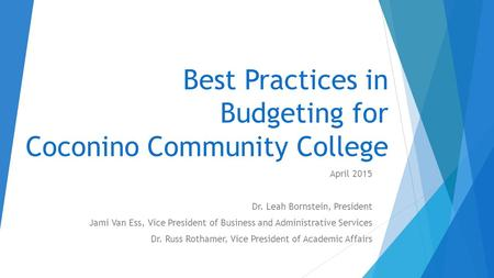 Best Practices in Budgeting for Coconino Community College April 2015 Dr. Leah Bornstein, President Jami Van Ess, Vice President of Business and Administrative.