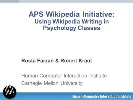 APS Wikipedia Initiative: Using Wikipedia Writing in Psychology Classes Rosta Farzan & Robert Kraut Human Computer Interaction Institute Carnegie Mellon.