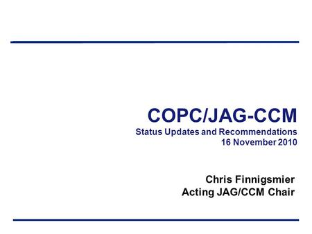 COPC/JAG-CCM Status Updates and Recommendations 16 November 2010 Chris Finnigsmier Acting JAG/CCM Chair.