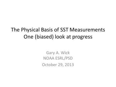 The Physical Basis of SST Measurements One (biased) look at progress Gary A. Wick NOAA ESRL/PSD October 29, 2013.