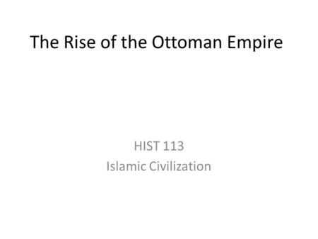 The Rise of the Ottoman Empire HIST 113 Islamic Civilization.