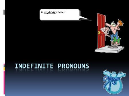 Is anybody there? indefinite pronouns.