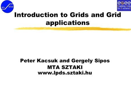 Introduction to Grids and Grid applications Peter Kacsuk and Gergely Sipos MTA SZTAKI www.lpds.sztaki.hu.