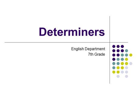 Determiners English Department 7th Grade. SOME / ANY We use some and any with both countable and uncountable nouns. Some is used in affirmative sentences.