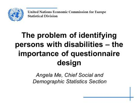United Nations Economic Commission for Europe Statistical Division The problem of identifying persons with disabilities – the importance of questionnaire.