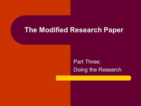 The Modified Research Paper Part Three: Doing the Research.