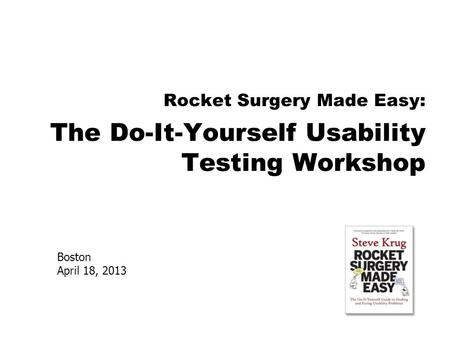 Boston April 18, 2013 Rocket Surgery Made Easy: The Do-It-Yourself Usability Testing Workshop.
