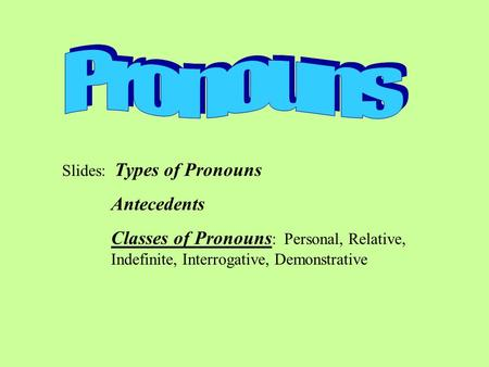 Slides: Types of Pronouns Antecedents Classes of Pronouns : Personal, Relative, Indefinite, Interrogative, Demonstrative.