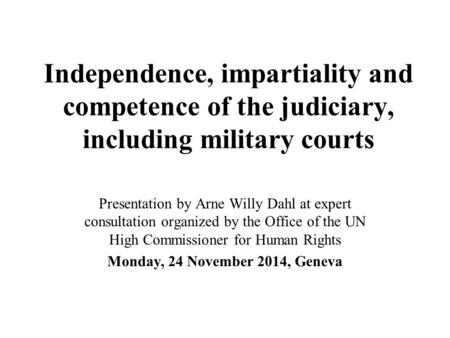 Independence, impartiality and competence of the judiciary, including military courts Presentation by Arne Willy Dahl at expert consultation organized.