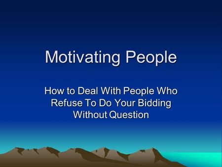 Motivating People How to Deal With People Who Refuse To Do Your Bidding Without Question.