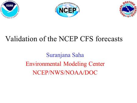 Validation of the NCEP CFS forecasts Suranjana Saha Environmental Modeling Center NCEP/NWS/NOAA/DOC.