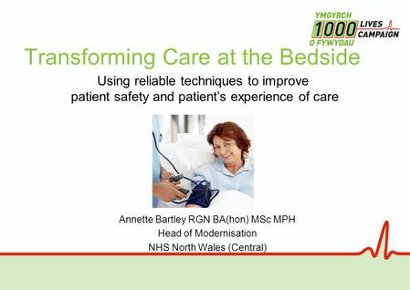 Transforming Care at the Bedside Annette Bartley RGN BA(hon) MSc MPH Head of Modernisation NHS North Wales (Central) Using reliable techniques to improve.