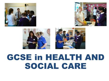 GCSE in HEALTH AND SOCIAL CARE. If you are interested in, and want to work with people this may be the course for you This GCSE course gives you the background.