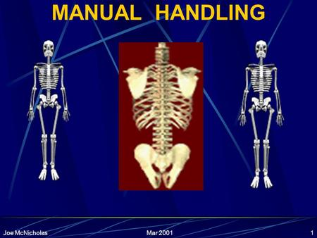 Mar 2001Joe McNicholas1 MANUAL HANDLING Mar 2001Joe McNicholas2 Course Content Introduction Statistics Law Anatomy & Injuries Biomechanics Principles.