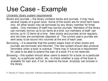 Use Case - Example University library system requirements Books and journals – the library contains books and journals. It may have several copies of a.