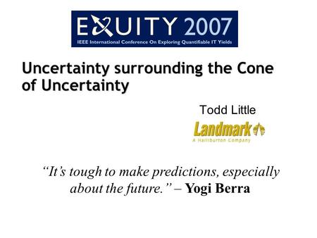 "Uncertainty surrounding the Cone of Uncertainty Todd Little ""It's tough to make predictions, especially about the future."" – Yogi Berra."