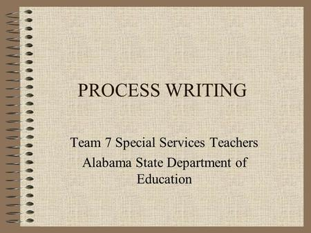 PROCESS WRITING Team 7 Special Services Teachers Alabama State Department of Education.