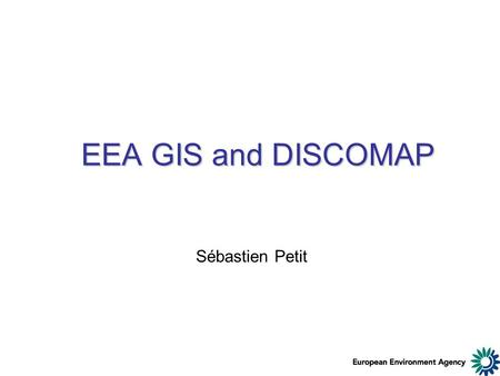 EEA GIS and DISCOMAP Sébastien Petit. Some questions - Who is using Esri? - Desktop - Server …