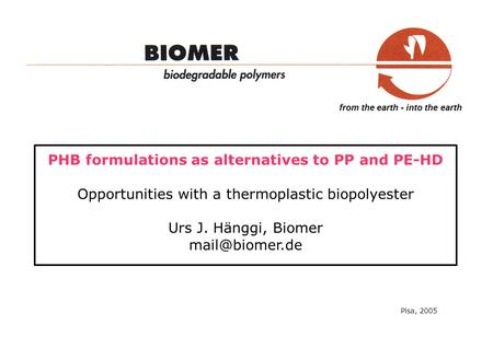 From the earth - into the earth PHB formulations as alternatives to PP and PE-HD Opportunities with a thermoplastic biopolyester Urs J. Hänggi, Biomer.