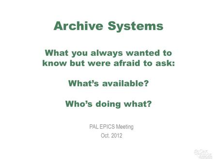 Archive Systems What you always wanted to know but were afraid to ask: What's available? Who's doing what? PAL EPICS Meeting Oct. 2012.