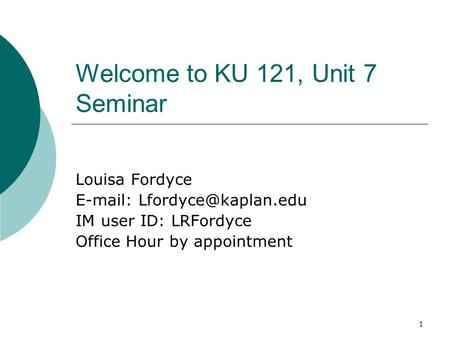 1 Welcome to KU 121, Unit 7 Seminar Louisa Fordyce   IM user ID: LRFordyce Office Hour by appointment.