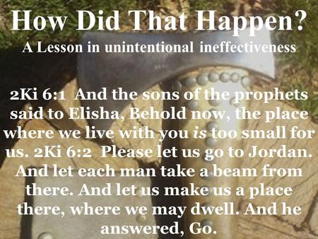 2Ki 6:1 And the sons of the prophets said to Elisha, Behold now, the place where we live with you is too small for us. 2Ki 6:2 Please let us go to Jordan.