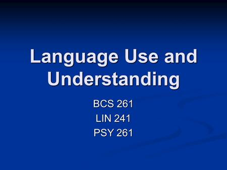 Language Use and Understanding BCS 261 LIN 241 PSY 261.