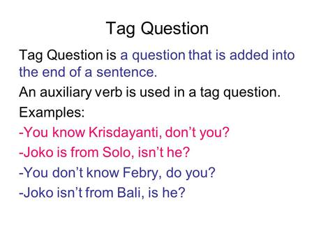 Tag Question Tag Question is a question that is added into the end of a sentence. An auxiliary verb is used in a tag question. Examples: -You know Krisdayanti,