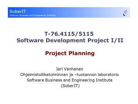 T-76.4115/5115 Software Development Project I/II Project Planning Jari Vanhanen Ohjelmistoliiketoiminnan ja –tuotannon laboratorio Software Business and.