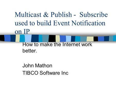 Multicast & Publish - Subscribe used to build Event Notification on IP How to make the Internet work better. John Mathon TIBCO Software Inc.