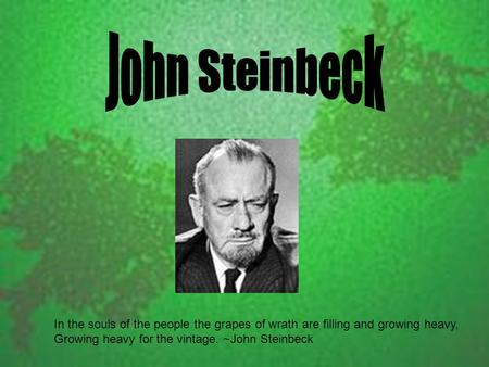 In the souls of the people the grapes of wrath are filling and growing heavy, Growing heavy for the vintage. ~John Steinbeck.