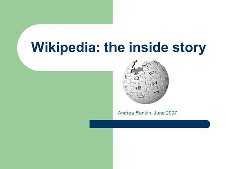Wikipedia: the inside story Andrea Rankin, June 2007.