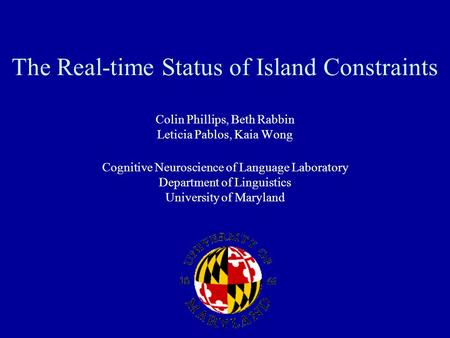 The Real-time Status of Island Constraints Colin Phillips, Beth Rabbin Leticia Pablos, Kaia Wong Cognitive Neuroscience of Language Laboratory Department.