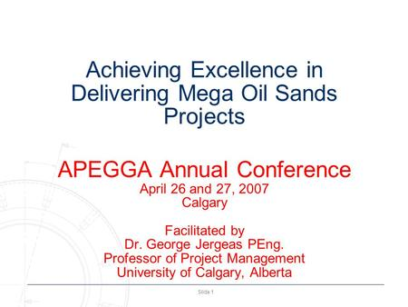 Slide 1 Achieving Excellence in Delivering Mega Oil Sands Projects APEGGA Annual Conference April 26 and 27, 2007 Calgary Facilitated by Dr. George Jergeas.