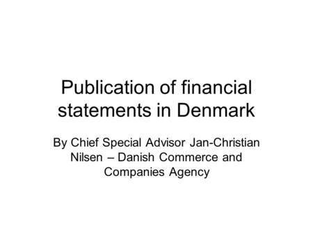 Publication of financial statements in Denmark By Chief Special Advisor Jan-Christian Nilsen – Danish Commerce and Companies Agency.