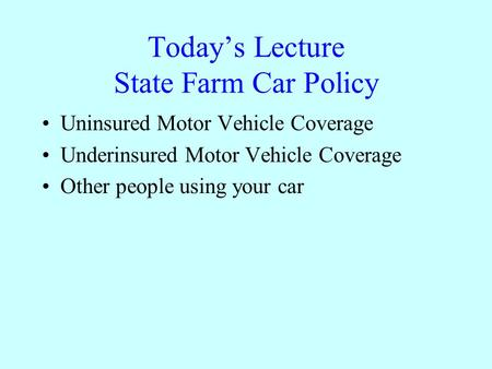 Today's Lecture State Farm Car Policy Uninsured Motor Vehicle Coverage Underinsured Motor Vehicle Coverage Other people using your car.