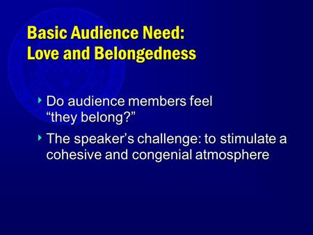 "Basic Audience Need: Love and Belongedness  Do audience members feel ""they belong?""  The speaker's challenge: to stimulate a cohesive and congenial atmosphere."