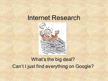 Internet Research What's the big deal? Can't I just find everything on Google?