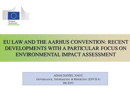EU LAW AND THE AARHUS CONVENTION: RECENT DEVELOPMENTS WITH A PARTICULAR FOCUS ON ENVIRONMENTAL IMPACT ASSESSMENT ADAM DANIEL NAGY, G OVERNANCE, I NFORMATION.