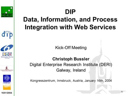 16/01/2004 1 DIP Data, Information, and Process Integration with Web Services Kick-Off Meeting Christoph Bussler Digital Enterprise Research Institute.