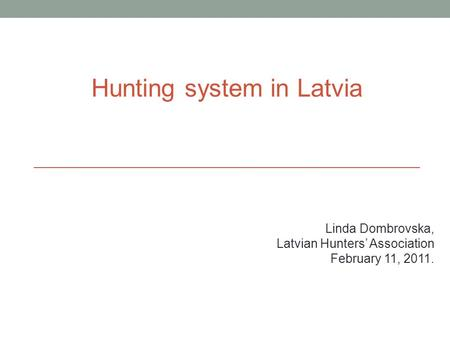 Hunting system in Latvia Linda Dombrovska, Latvian Hunters' Association February 11, 2011.