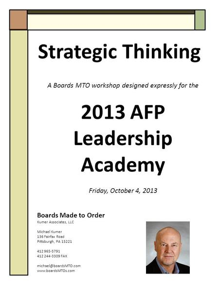 Strategic Thinking A Boards MTO workshop designed expressly for the 2013 AFP Leadership Academy Friday, October 4, 2013 Boards Made to Order Kumer Associates,