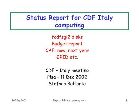 10 May 2002Report & Plans on computers1 Status Report for CDF Italy computing fcdfsgi2 disks Budget report CAF: now, next year GRID etc. CDF – Italy meeting.