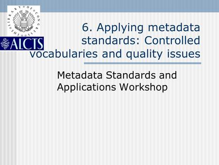 6. Applying metadata standards: Controlled vocabularies and quality issues Metadata Standards and Applications Workshop.