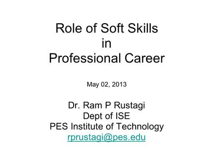 Role of Soft <strong>Skills</strong> in Professional Career May 02, 2013 Dr. Ram P Rustagi Dept of ISE PES Institute of Technology