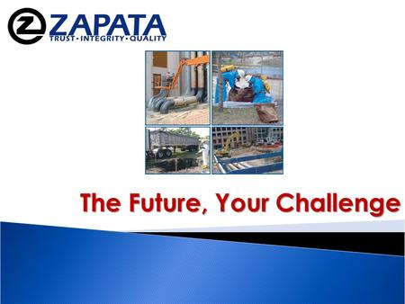 "The Future, Your Challenge. www.zapatainc.com ""The dogmas of the quiet past are inadequate to the stormy present…"" Abraham Lincoln."