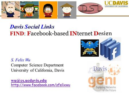 Davis Social Links FIND: Facebook-based INternet Design S. Felix Wu Computer Science Department University of California, Davis