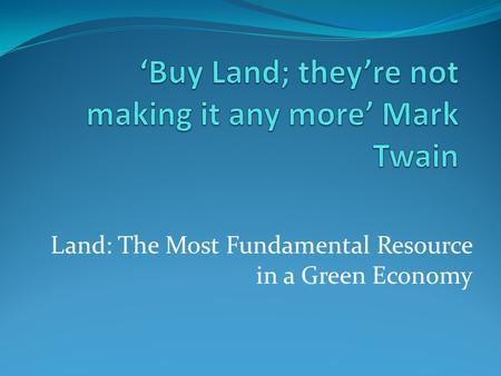Land: The Most Fundamental Resource in a Green Economy.