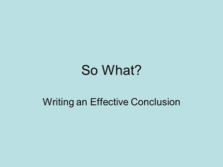 So What? Writing an Effective Conclusion. Write what you think would be an acceptable conclusion Write 3 – 5 sentences Return to the theme or themes in.