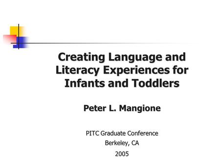 Creating Language and Literacy Experiences for Infants and Toddlers Peter L. Mangione PITC Graduate Conference Berkeley, CA 2005.